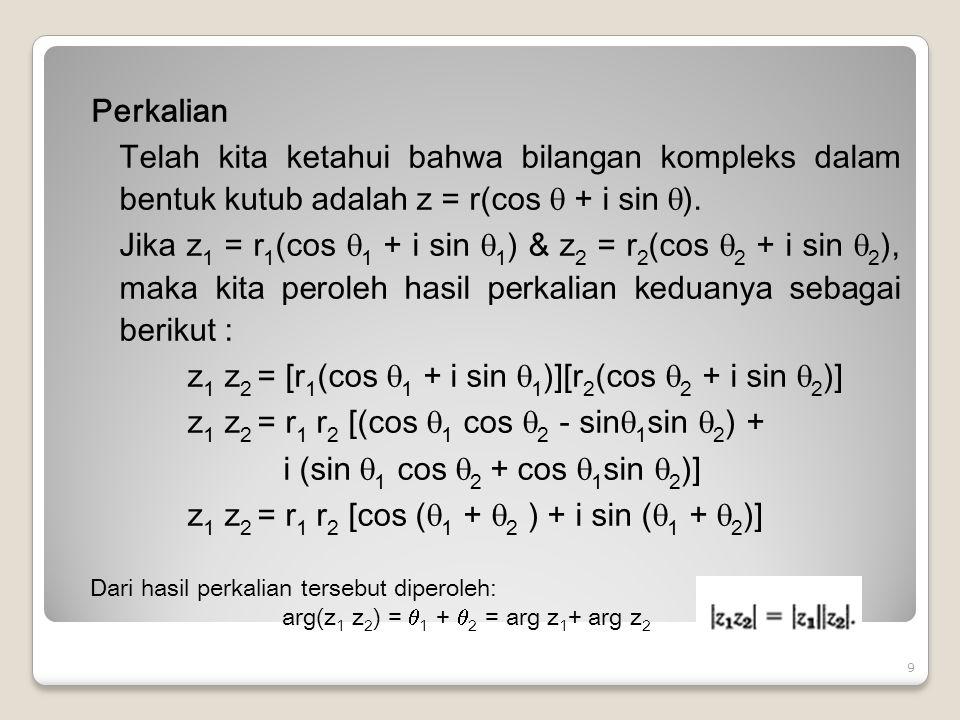 Perkalian Telah kita ketahui bahwa bilangan kompleks dalam bentuk kutub adalah z = r(cos  + i sin ). Jika z1 = r1(cos 1 + i sin 1) & z2 = r2(cos 2 + i sin 2), maka kita peroleh hasil perkalian keduanya sebagai berikut : z1 z2 = [r1(cos 1 + i sin 1)][r2(cos 2 + i sin 2)] z1 z2 = r1 r2 [(cos 1 cos 2 - sin1sin 2) + i (sin 1 cos 2 + cos 1sin 2)] z1 z2 = r1 r2 [cos (1 + 2 ) + i sin (1 + 2)]